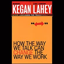 How the Way We Talk Can Change the Way We Work: Seven Languages for Transformation (       UNABRIDGED) by Leonard L. Martin, Robert Kegan Narrated by Mo Egen
