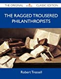 Robert Tressell The Ragged Trousered Philanthropists - The Original Classic Edition