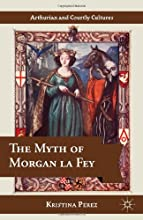 The Myth of Morgan la Fey Arthurian and Courtly Cultures