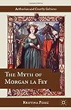 Kristina Pérez The Myth of Morgan la Fey (Arthurian and Courtly Cultures)