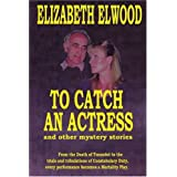 To Catch an Actress: And Other Mystery Storiesby Elizabeth Elwood