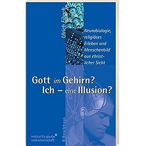 Gott im Gehirn? Ich - eine Illusion?: Neurobiologie, religiöses Erleben und Menschenbild