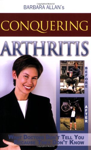 Conquering Arthritis: What Doctors Don't Tell You Because They Don't Know, Barbara D Allan