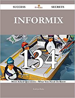 Informix 134 Success Secrets: 134 Most Asked Questions On Informix - What You Need To Know