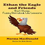 Ethan the Eagle and Friends: Short Stories, Fuzzy Animals and Life Lessons   Norma MacDonald