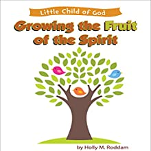 Little Child of God: Growing the Fruit of the Spirit (       UNABRIDGED) by Holly M. Roddam Narrated by Holly M. Roddam