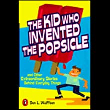 The Kid Who Invented the Popsicle: And Other Surprising Stories About Inventions (       UNABRIDGED) by Don L. Wulffson Narrated by Bryan Kennedy