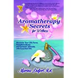 Aromatherapy Secrets for Wellness: Maximize Your Life Force, Transform Stress and Conquer Ailments with Essential Oils
