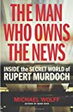 The Man Who Owns the News: Inside the Secret World of Rupert Murdoch Michael Wolff