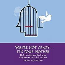 You're Not Crazy - It's Your Mother: Understanding and Healing for Daughters of Narcissistic Mothers, Book 1   Livre audio Auteur(s) : Danu Morrigan Narrateur(s) : Danu Morrigan