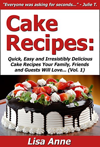 Lisa Anne - Cake Recipes: Quick, Easy & Irresistibly Delicious Cake Recipes Your Family, Friends & Guests Will Love (Best Selling Cake Cookbook Ideas 1) (English Edition)
