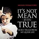 It's Not Mean If It's True: More Trials from My Queer Life | Michael Thomas Ford