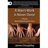A Man&#39;s Work Is Never Done: A Novel about Mentoring Our Sonsby James Cloughley