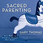 Sacred Parenting: How Raising Children Shapes Our Souls | Gary L. Thomas