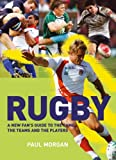 Paul Morgan Rugby: A New Fan's Guide to the Game, the Teams and the Players