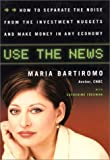 Use The News: How To Separate the Noise from the Investment Nuggets and Make Money in Any Economy 1st edition by Maria; Bartiromo, Fredman, Catherine published by HarperBusiness Hardcover