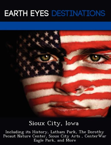 Sioux City, Iowa: Including its History, Latham Park, The Dorothy Pecaut Nature Center, Sioux City Arts , CenterWar Eagle Park, and More