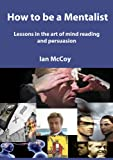 How to be a Mentalist: Lessons in the art of Mind Reading and Persuasion (English Edition)