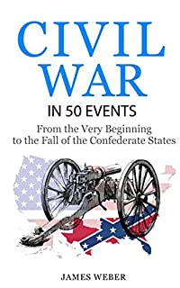 Civil War: American Civil War In 50 Events: From The Very Beginning To The Fall Of The Confederate States by James Weber ebook deal