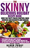 The Skinny Delicious PALEO Holiday Recipe Book: Over 150 Recipes! (Celebrate the Festivities -Eat Delicious Low Carb Food): Free Yourself From Excess Fat ... the Tasty Treats! (Skinny Delicious Series)