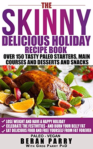 The Skinny Delicious PALEO Holiday Recipe Book: Over 150 Recipes! (Celebrate the Festivities -Eat Delicious Low Carb Food): Free Yourself From Excess Fat ... the Tasty Treats! (Skinny Delicious Series) by Beran Parry