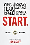 By Jon Acuff Start: Punch Fear in the Face, Escape Average and Do Work that Matters