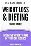 Real Marketing To The Weight Loss & Dieting Target Market: Interviews With Customers In Your Niche Audience (Marketing Strategies Series)