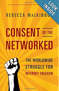 Consent of the Networked- The Worldwide Struggle For Internet Freedom - Rebecca MacKinnon