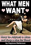 What Men Want: How to Attract a Man and Keep a Man for Good