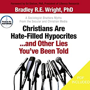 Christians Are Hate-Filled Hypocrites... And Other Lies You've Been Told: A Sociologist Shatters Myths from the Secular and Christian Media | [Bradley R.E. Wright]