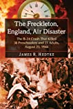 James R. Hedtke The Freckleton, England, Air Disaster: The B-24 Crash That Killed 38 Preschoolers and 23 Adults, August 23, 1944