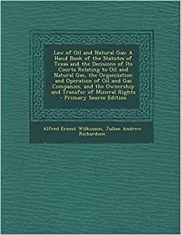 Law Of Oil And Natural Gas: A Hand Book Of The Statutes Of Texas And The Decisions Of Its Courts Relating To Oil And Natural Gas, The Organization And ... The Ownership And Transfer Of Mineral Rights