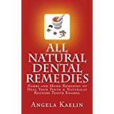 All Natural Dental Remedies: Herbs and Home Remedies to Heal Your Teeth & Naturally Restore Tooth Enamel ~ Angela Kaelin
