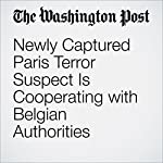 Newly Captured Paris Terror Suspect Is Cooperating with Belgian Authorities | James McAuley,Michael Birnbaum,Souad Mekhennet