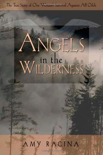 Amy Racina - Angels in the Wilderness: The True Story of One Woman's Survival Against All Odds