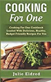 Cooking For One: Cooking For One Cookbook Loaded With Delicious, Healthy, Budget Friendly Recipes For You