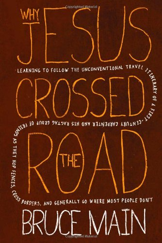 Why Jesus Crossed the Road: Learning to Follow the Unconventional Travel Itinerary of a First-century Carpenter and His Ragtag Group of Friends as. and Generally Go Where Most People Don't