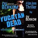 Yucatan Dead: Kate Jones, Book 6 (       UNABRIDGED) by D.V. Berkom Narrated by Melissa Moran