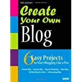 Create Your Own Blog: 6 Easy Projects to Start Blogging Like a Proby Tris Hussey
