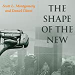 The Shape of the New: Four Big Ideas and How They Made the Modern World | Scott L. Montgomery,Daniel Chirot