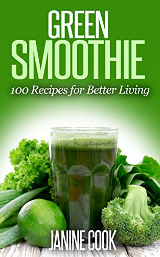 Green Smoothie: 100 Recipes for Better Living (Green Smoothies, Green Smoothie Recipes, Green Smoothie Cleanse, Green Smoothie Diet, 10 Day Green Smoothie ... Smoothie Recipe, Green Smoothies Detox) by Janine Cook