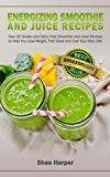 Energizing Smoothie & Juice Recipes: Over 60 Gluten & Dairy Free Smoothie & Juice Recipes To Help You Lose Weight, Feel Great & Live Your Best Life! (Paleo Diet & Raw Food Diet) (Detox Book Series 3)