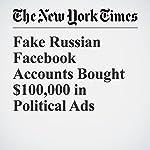 Fake Russian Facebook Accounts Bought $100,000 in Political Ads | Vindu Goel,Scott Shane