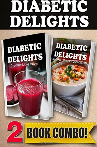 Sugar-Free Juicing Recipes and Sugar-Free Pressure Cooker Recipes: 2 Book Combo (Diabetic Delights ) by Ariel Sparks