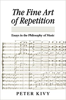 art essay fine in music philosophy repetition Peter kivy's the fine art of repetition: essays in the philosophy of music is a tour, in effect, of his thinking on music over the past thirty years those familiar with his earlier work will revisit some of his most important articles as well as the central themes that have made his work in the philosophy of music so distinctive.