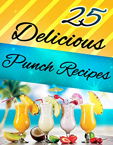 25 Delicious Punch Recipes! (Cocktails, Drinks): Punch Recipes For Your Next Party! by Olivia Anderson