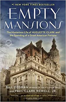 Empty Mansions: The Mysterious Life of Huguette Clark and the Spending of a Great American Fortune by Bill Dedman and Paul Clark Newell Jr.