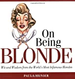 On Being Blonde: Wit and Wisdom from the Worlds Most Infamous Blondes