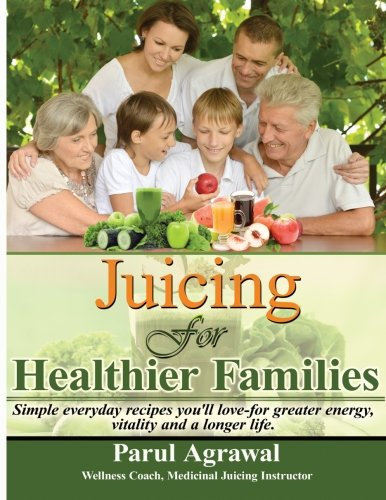 Juicing For Healthier Families: Simple, everyday recipes you'll love- for greater energy, vitality, and a longer life. by Parul Agrawal