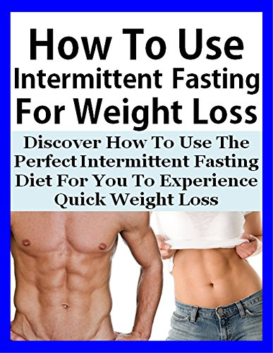 How To Use Intermittent Fasting For Weight Loss Effectively: Discover How To Use The Perfect Intermittent Fasting Diet For You To Experience Quick Weight ... Quick Weight Loss, Weight Loss Success)